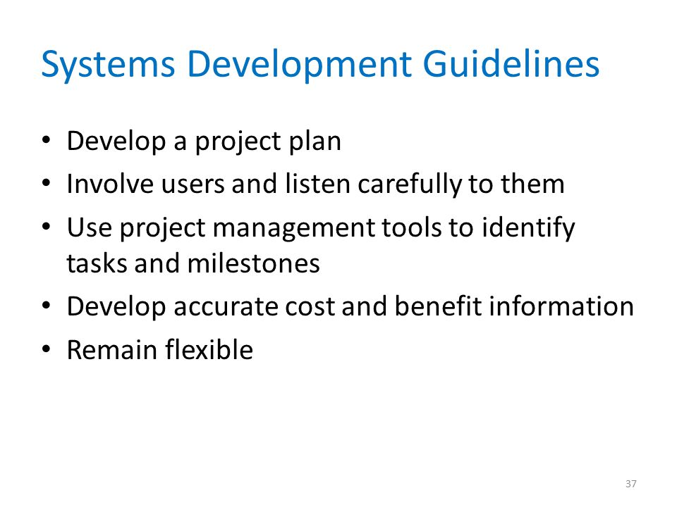 Systems Development Guidelines Develop a project plan Involve users and listen carefully to them Use project management tools to identify tasks and mi