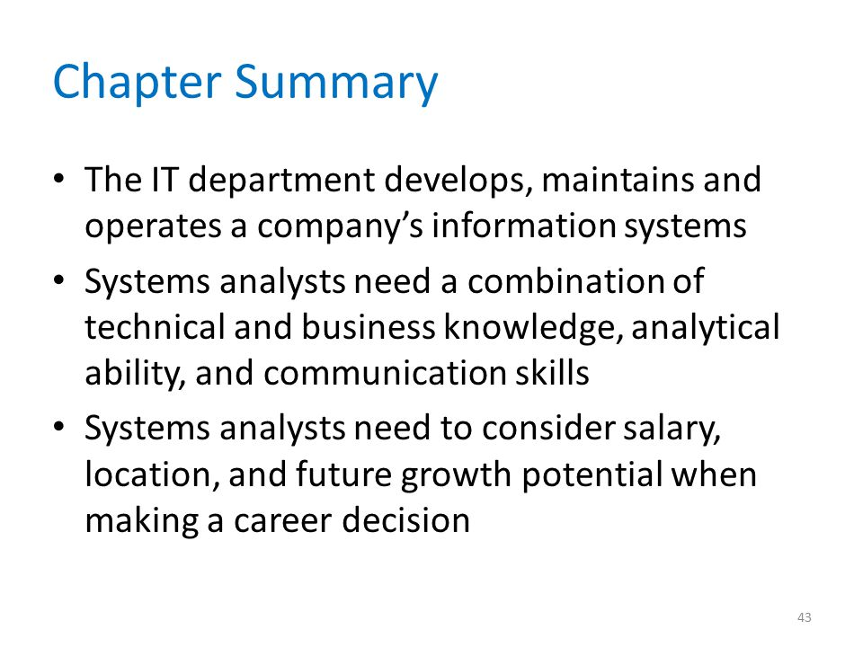 Chapter Summary The IT department develops, maintains and operates a company's information systems Systems analysts need a combination of technical and business knowledge, analytical ability, and communication skills Systems analysts need to consider salary, location, and future growth potential when making a career decision 43