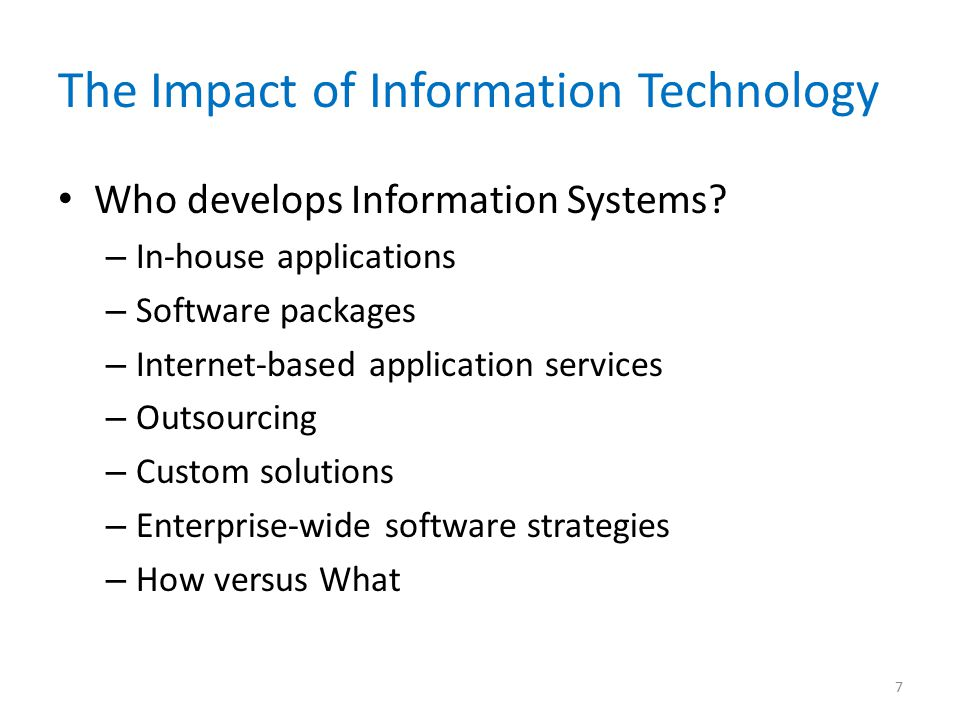 The Impact of Information Technology Who develops Information Systems? – In-house applications – Software packages – Internet-based application servic