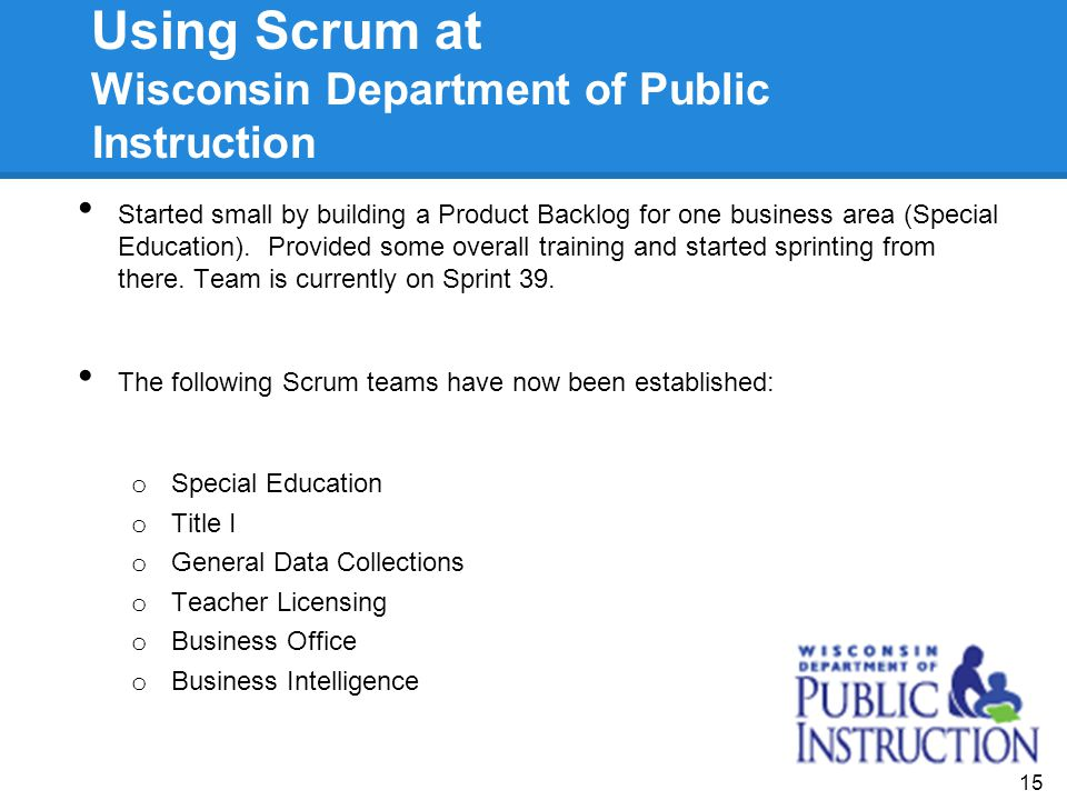 Using Scrum at Wisconsin Department of Public Instruction Started small by building a Product Backlog for one business area (Special Education). Provi
