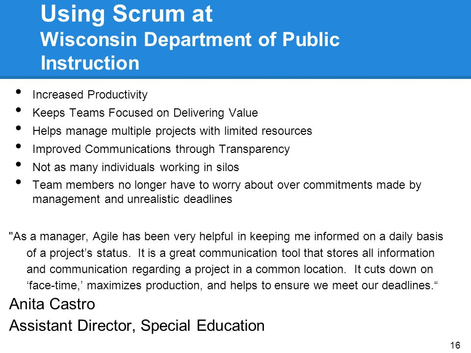 Using Scrum at Wisconsin Department of Public Instruction Increased Productivity Keeps Teams Focused on Delivering Value Helps manage multiple projects with limited resources Improved Communications through Transparency Not as many individuals working in silos Team members no longer have to worry about over commitments made by management and unrealistic deadlines As a manager, Agile has been very helpful in keeping me informed on a daily basis of a project's status.