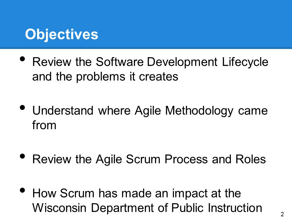 Objectives Review the Software Development Lifecycle and the problems it creates Understand where Agile Methodology came from Review the Agile Scrum Process and Roles How Scrum has made an impact at the Wisconsin Department of Public Instruction 2