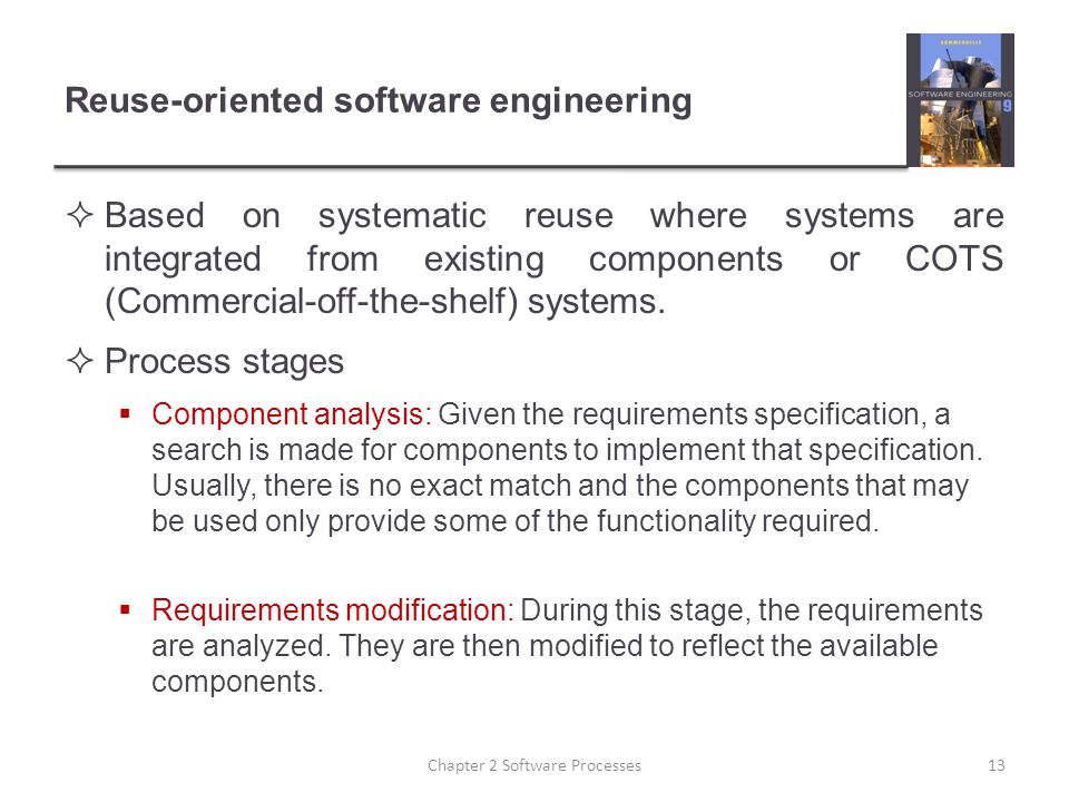 Reuse-oriented software engineering  Based on systematic reuse where systems are integrated from existing components or COTS (Commercial-off-the-shel