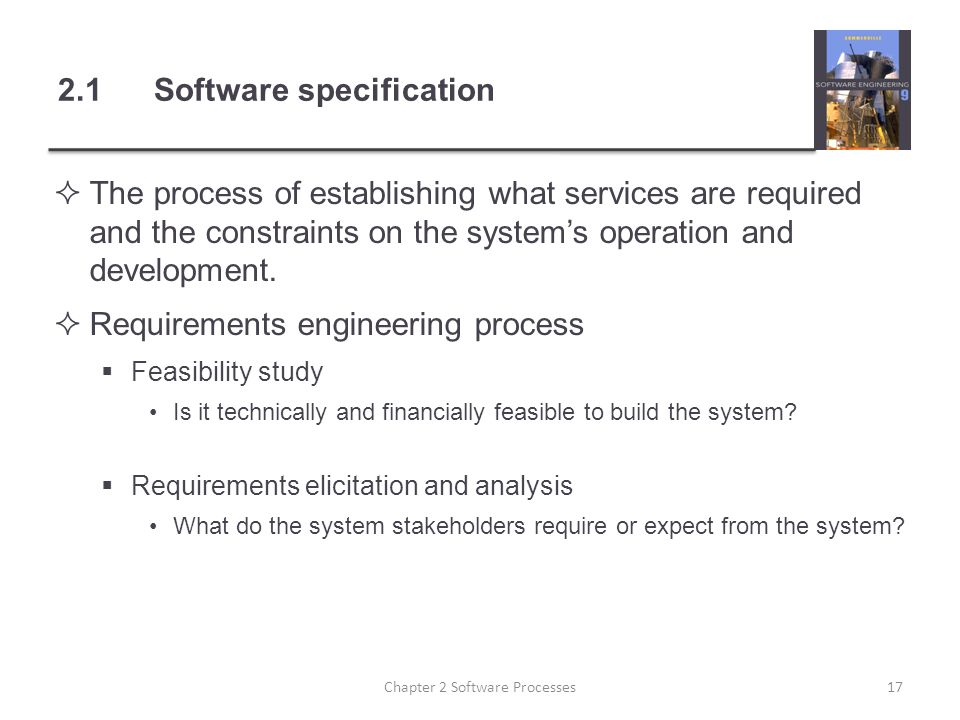 2.1Software specification  The process of establishing what services are required and the constraints on the system's operation and development.  Re