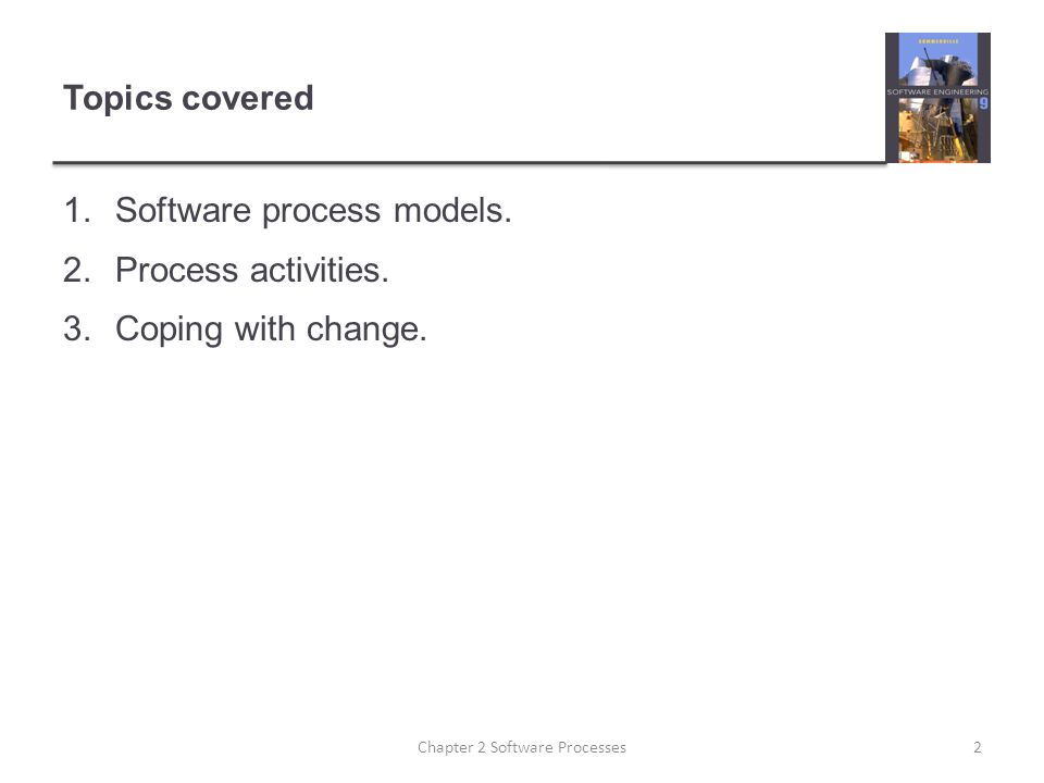 Topics covered 1.Software process models. 2.Process activities. 3.Coping with change. 2Chapter 2 Software Processes