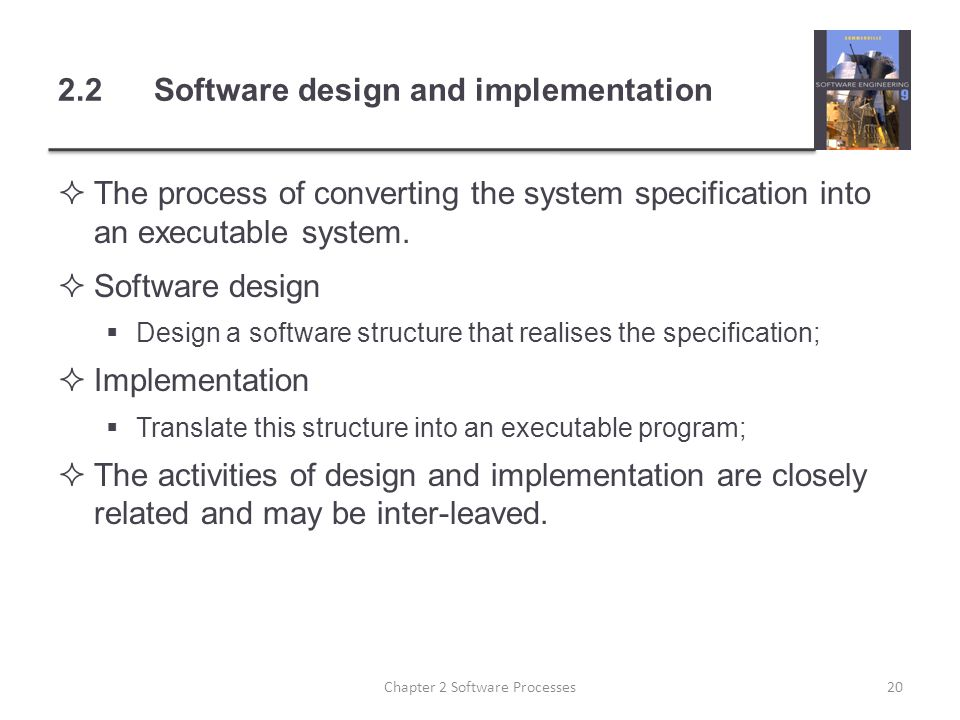 2.2Software design and implementation  The process of converting the system specification into an executable system.  Software design  Design a sof
