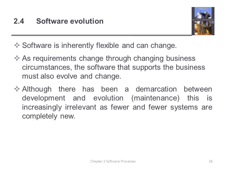 2.4Software evolution  Software is inherently flexible and can change.  As requirements change through changing business circumstances, the software