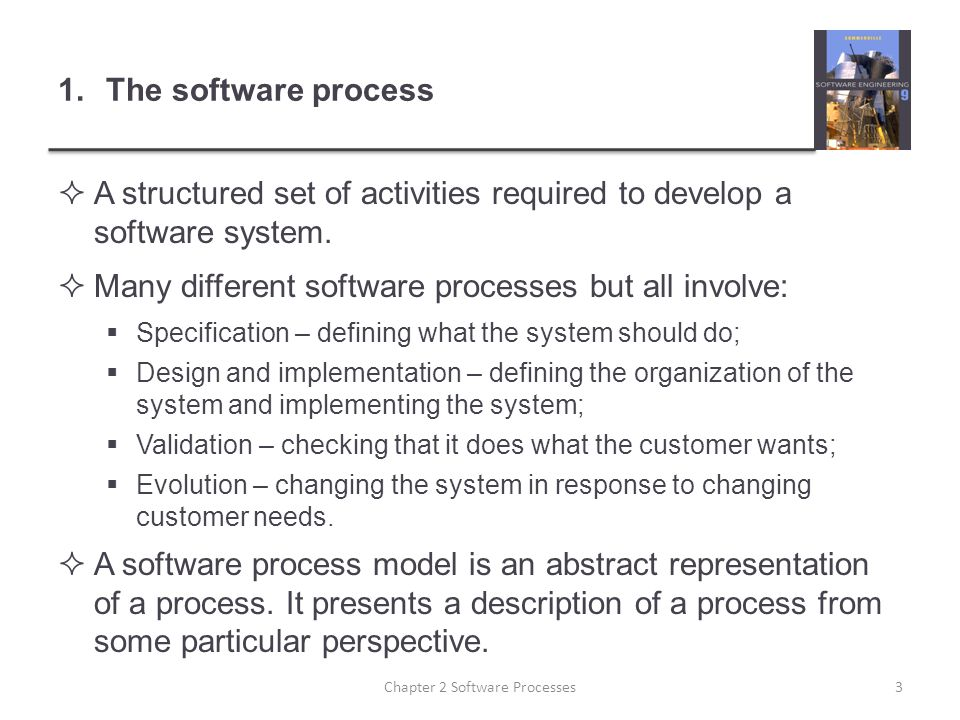 1.The software process  A structured set of activities required to develop a software system.  Many different software processes but all involve: 