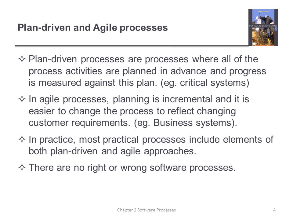 Plan-driven and Agile processes  Plan-driven processes are processes where all of the process activities are planned in advance and progress is measu