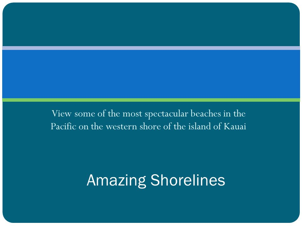 View some of the most spectacular beaches in the Pacific on the western shore of the island of Kauai Amazing Shorelines