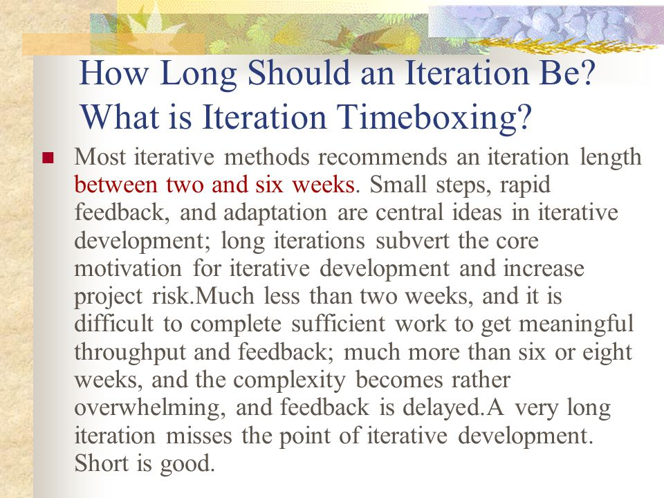 How Long Should an Iteration Be? What is Iteration Timeboxing? Most iterative methods recommends an iteration length between two and six weeks. Small