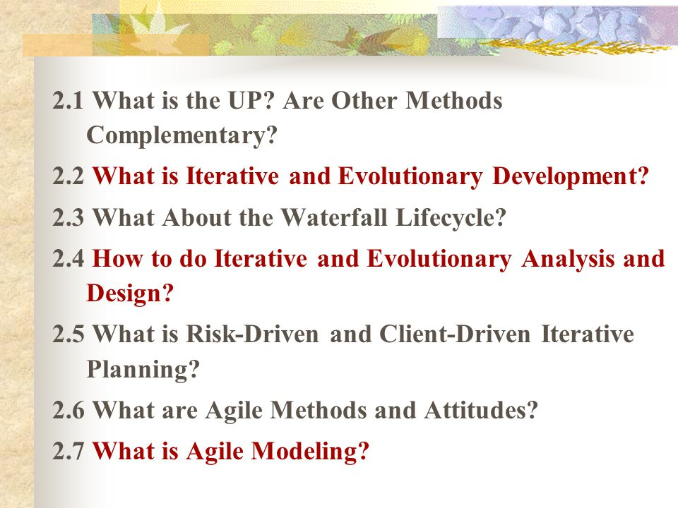 2.1 What is the UP? Are Other Methods Complementary? 2.2 What is Iterative and Evolutionary Development? 2.3 What About the Waterfall Lifecycle? 2.4 H