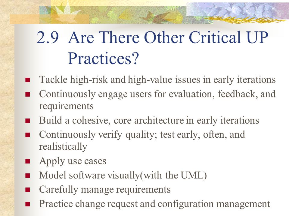 2.9 Are There Other Critical UP Practices? Tackle high-risk and high-value issues in early iterations Continuously engage users for evaluation, feedba