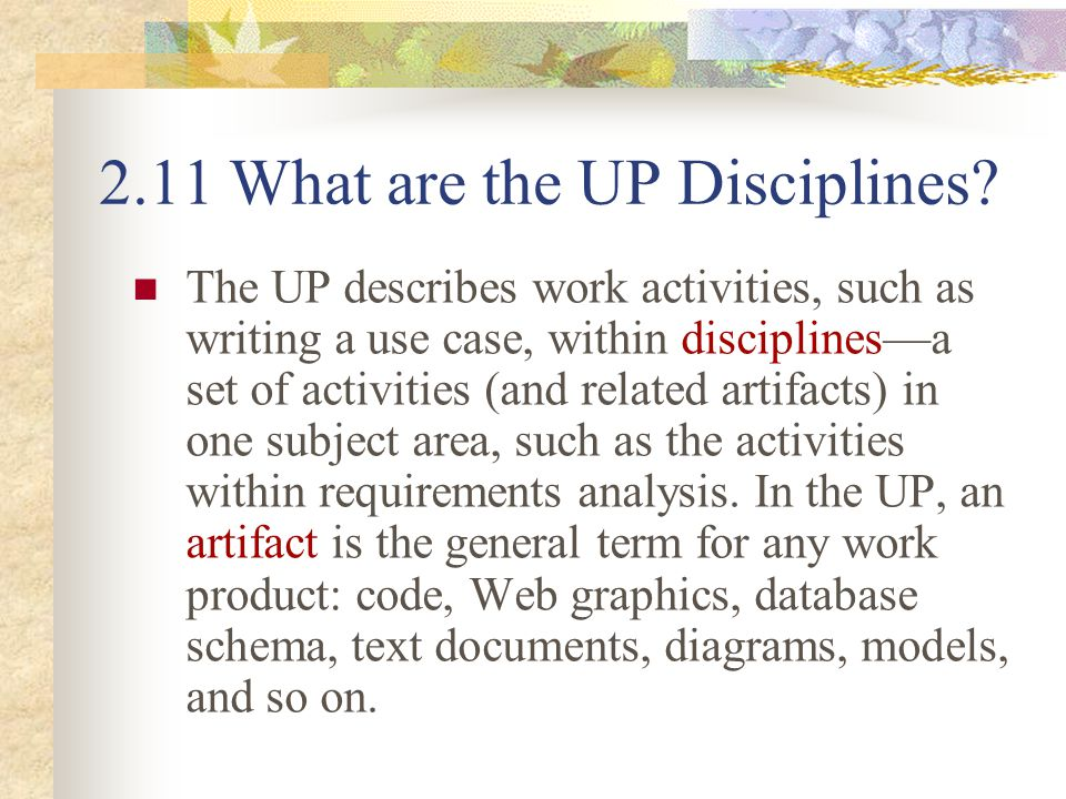 2.11 What are the UP Disciplines? The UP describes work activities, such as writing a use case, within disciplines—a set of activities (and related ar