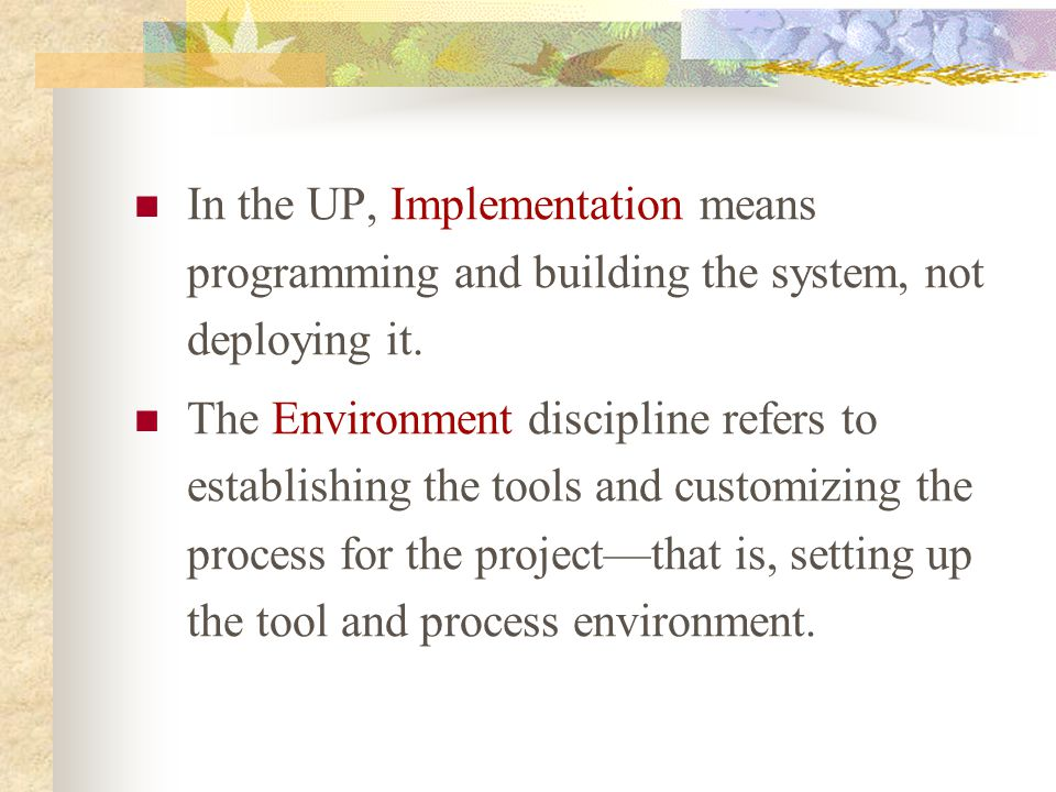 In the UP, Implementation means programming and building the system, not deploying it. The Environment discipline refers to establishing the tools and