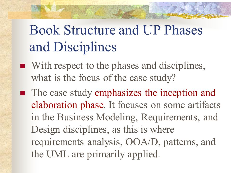Book Structure and UP Phases and Disciplines With respect to the phases and disciplines, what is the focus of the case study? The case study emphasize