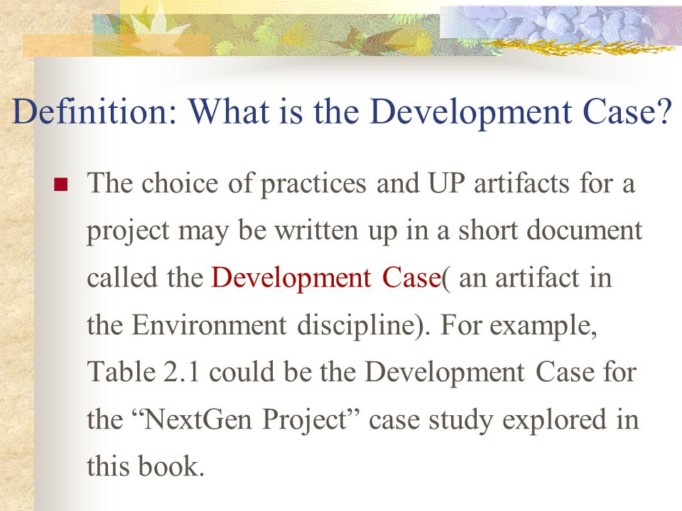 Definition: What is the Development Case? The choice of practices and UP artifacts for a project may be written up in a short document called the Deve