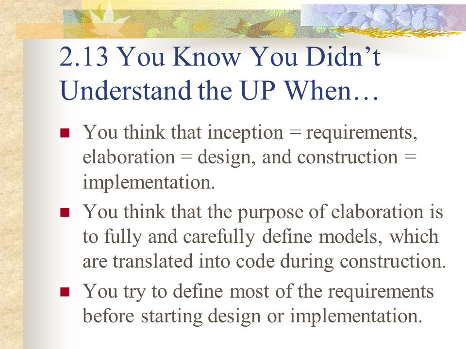 2.13 You Know You Didn't Understand the UP When… You think that inception = requirements, elaboration = design, and construction = implementation. You