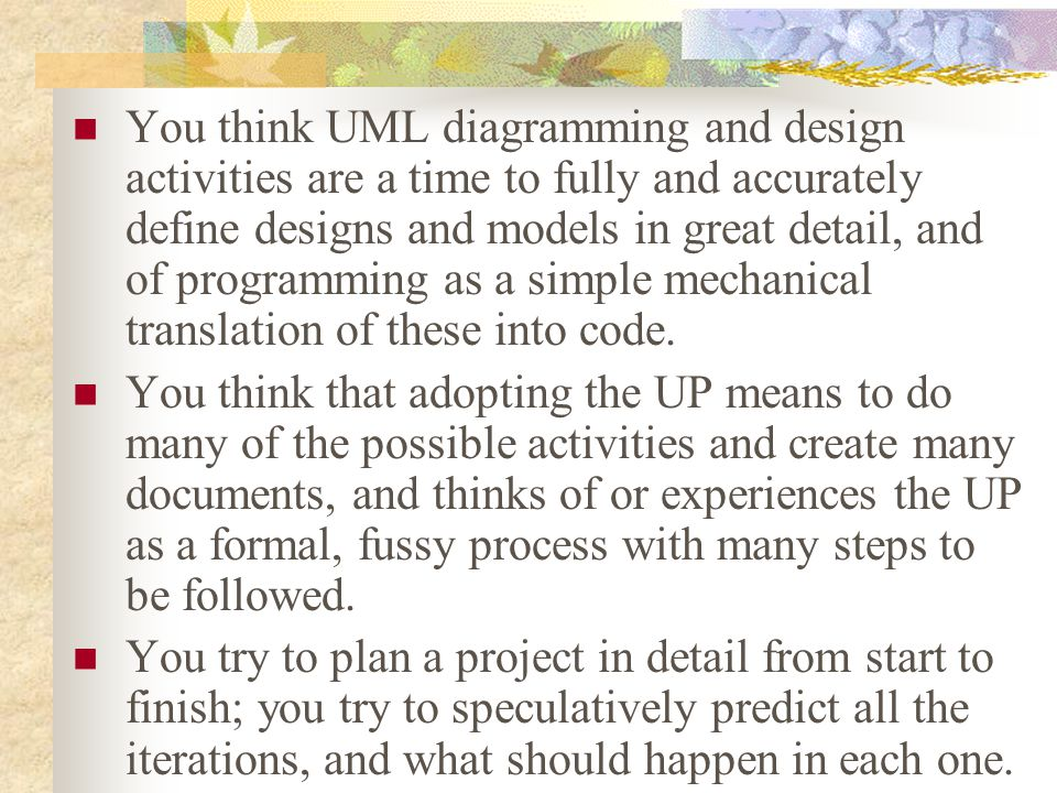 You think UML diagramming and design activities are a time to fully and accurately define designs and models in great detail, and of programming as a