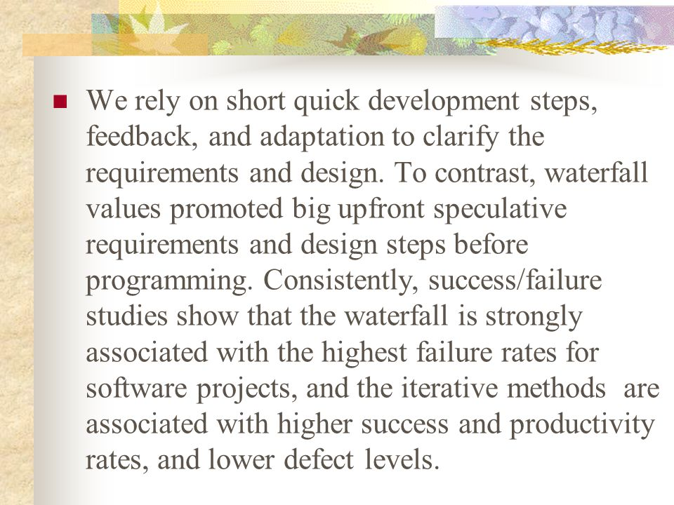 We rely on short quick development steps, feedback, and adaptation to clarify the requirements and design. To contrast, waterfall values promoted big
