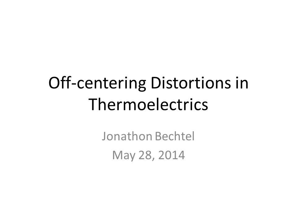 Off-centering Distortions in Thermoelectrics Jonathon Bechtel May 28, 2014