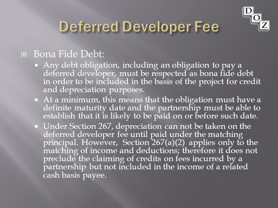  Bona Fide Debt:  Any debt obligation, including an obligation to pay a deferred developer, must be respected as bona fide debt in order to be included in the basis of the project for credit and depreciation purposes.