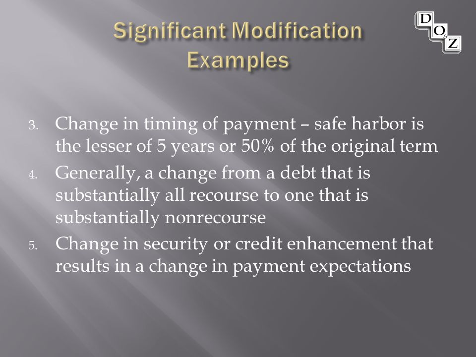3. Change in timing of payment – safe harbor is the lesser of 5 years or 50% of the original term 4. Generally, a change from a debt that is substanti