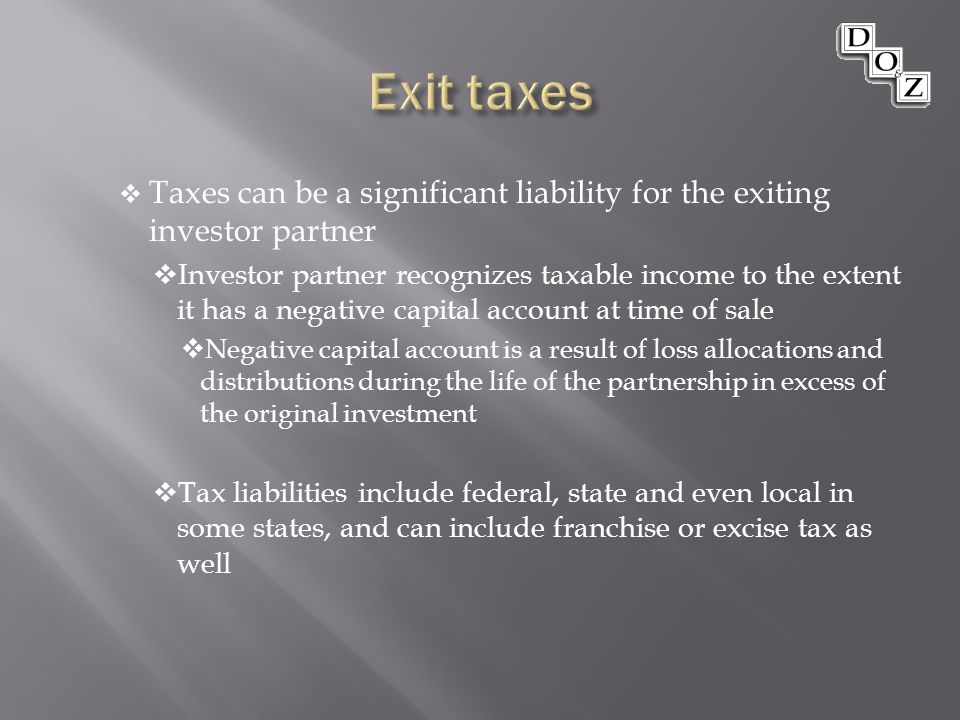 Taxes can be a significant liability for the exiting investor partner  Investor partner recognizes taxable income to the extent it has a negative capital account at time of sale  Negative capital account is a result of loss allocations and distributions during the life of the partnership in excess of the original investment  Tax liabilities include federal, state and even local in some states, and can include franchise or excise tax as well