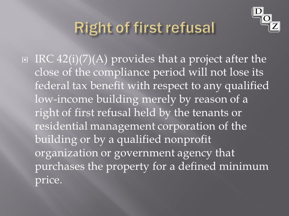  IRC 42(i)(7)(A) provides that a project after the close of the compliance period will not lose its federal tax benefit with respect to any qualified low-income building merely by reason of a right of first refusal held by the tenants or residential management corporation of the building or by a qualified nonprofit organization or government agency that purchases the property for a defined minimum price.