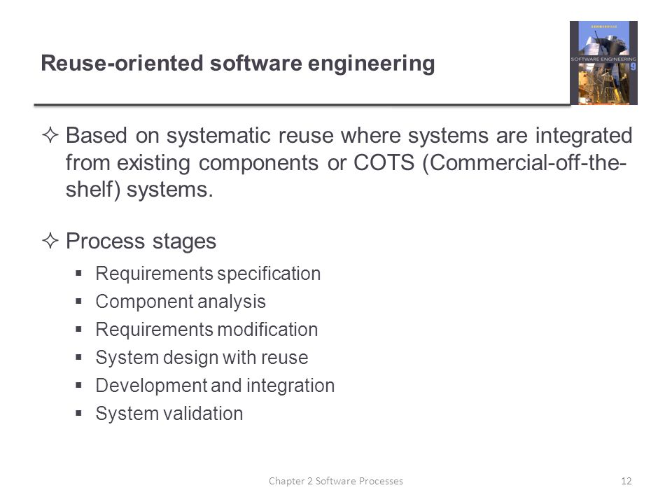 Reuse-oriented software engineering  Based on systematic reuse where systems are integrated from existing components or COTS (Commercial-off-the- shelf) systems.