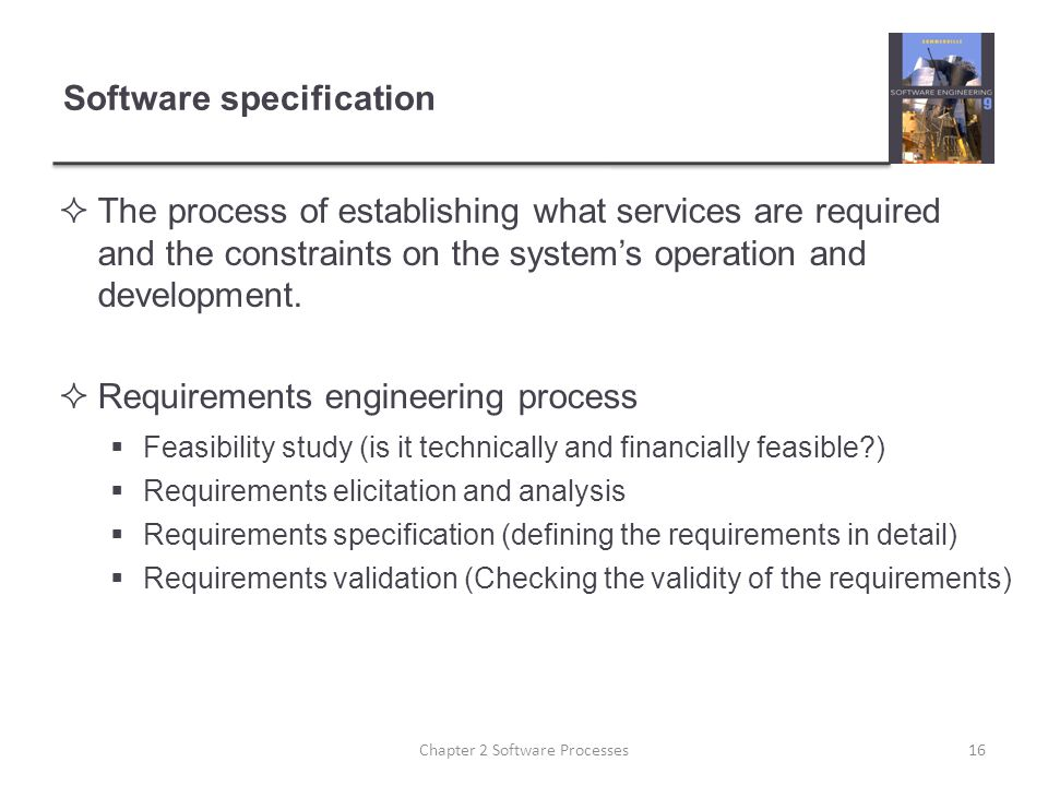 Software specification  The process of establishing what services are required and the constraints on the system's operation and development.