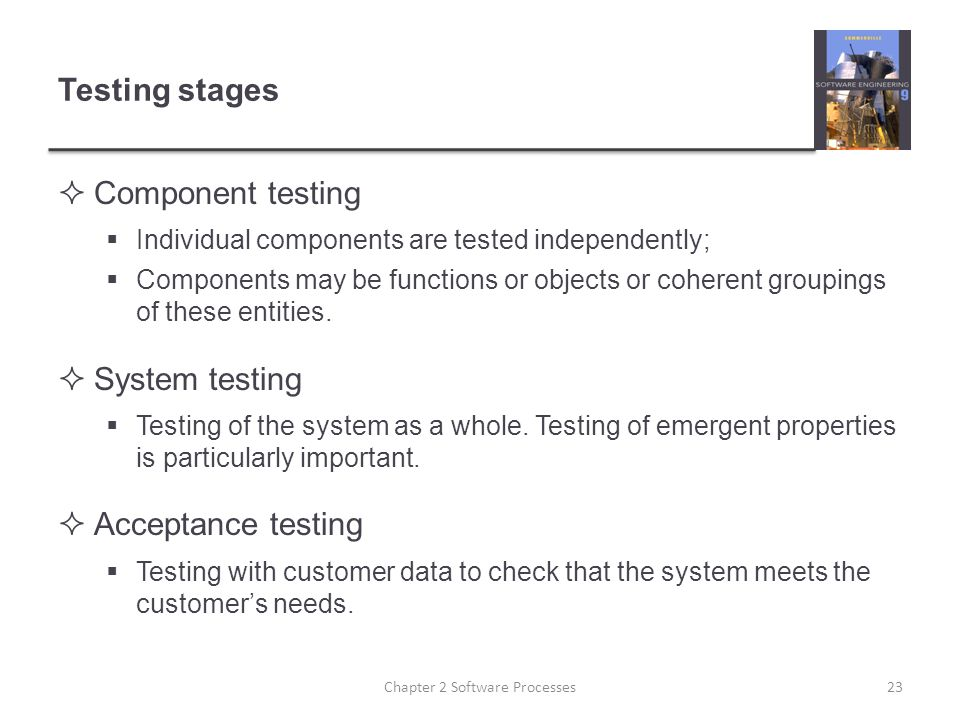 Testing stages  Component testing  Individual components are tested independently;  Components may be functions or objects or coherent groupings of these entities.