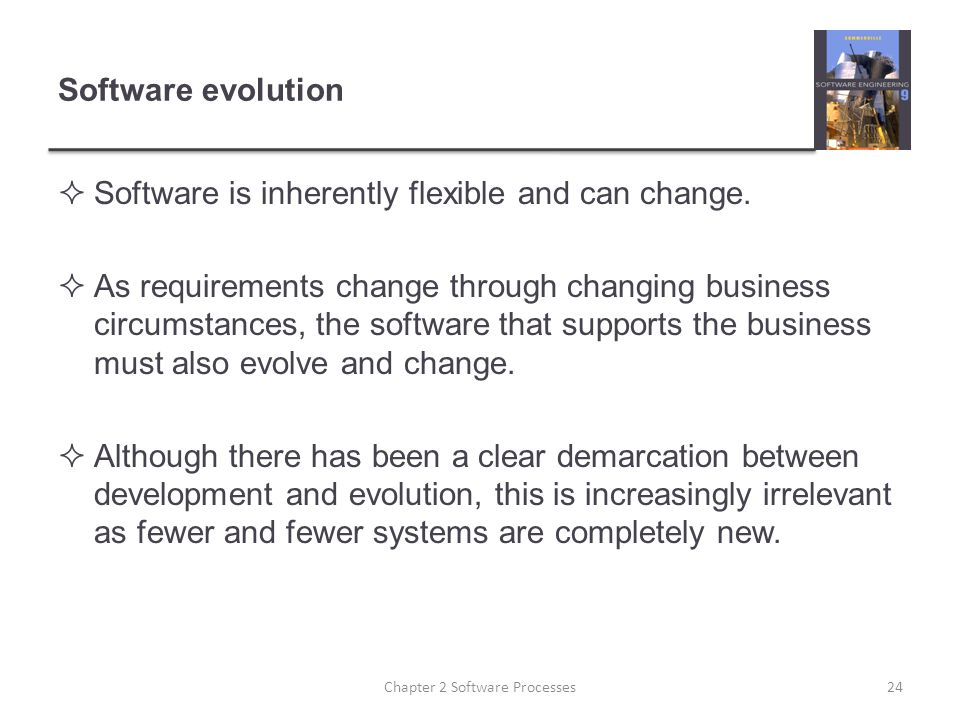 Software evolution  Software is inherently flexible and can change.  As requirements change through changing business circumstances, the software th