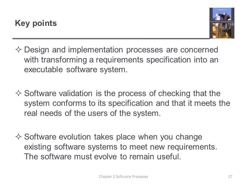 Key points  Design and implementation processes are concerned with transforming a requirements specification into an executable software system.