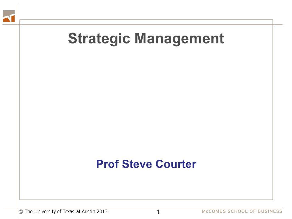 © The University of Texas at Austin 2013 Strategic Management Prof Steve Courter 1