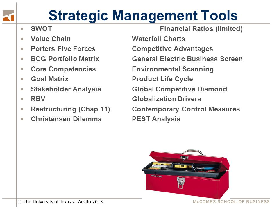 © The University of Texas at Austin 2013 Strategic Management Tools  SWOTFinancial Ratios (limited)  Value ChainWaterfall Charts  Porters Five Forc