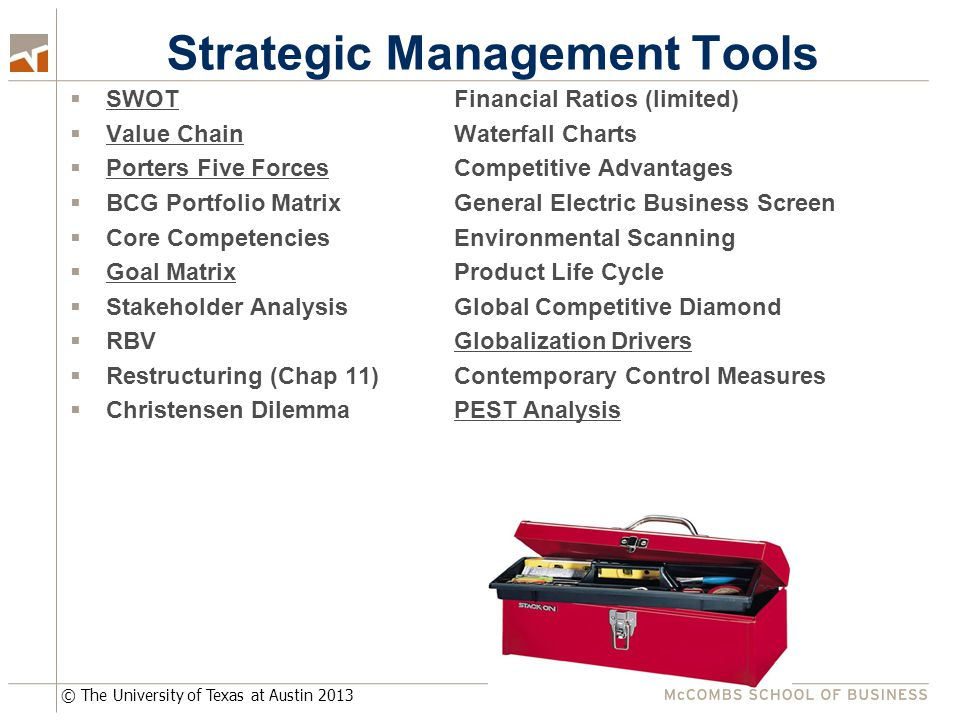 © The University of Texas at Austin 2013 Strategic Management Tools  SWOTFinancial Ratios (limited)  Value ChainWaterfall Charts  Porters Five ForcesCompetitive Advantages  BCG Portfolio MatrixGeneral Electric Business Screen  Core CompetenciesEnvironmental Scanning  Goal MatrixProduct Life Cycle  Stakeholder AnalysisGlobal Competitive Diamond  RBVGlobalization Drivers  Restructuring (Chap 11)Contemporary Control Measures  Christensen DilemmaPEST Analysis