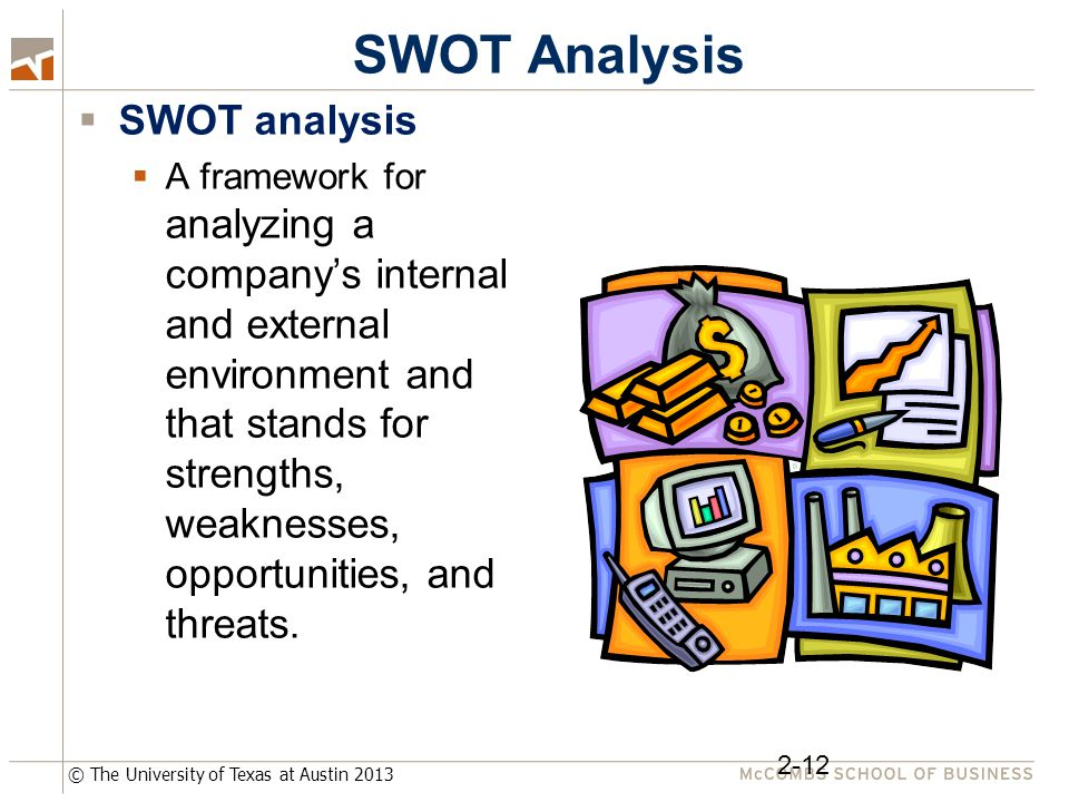 © The University of Texas at Austin 2013 SWOT Analysis  SWOT analysis  A framework for analyzing a company's internal and external environment and t