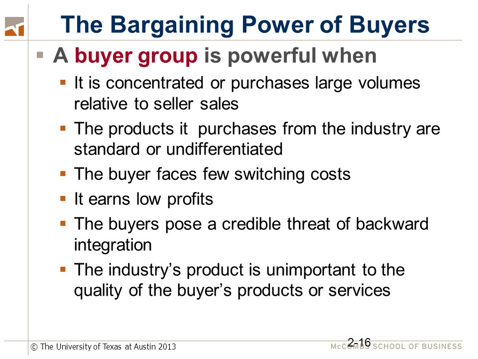 © The University of Texas at Austin 2013 The Bargaining Power of Buyers  A buyer group is powerful when  It is concentrated or purchases large volumes relative to seller sales  The products it purchases from the industry are standard or undifferentiated  The buyer faces few switching costs  It earns low profits  The buyers pose a credible threat of backward integration  The industry's product is unimportant to the quality of the buyer's products or services 2-16