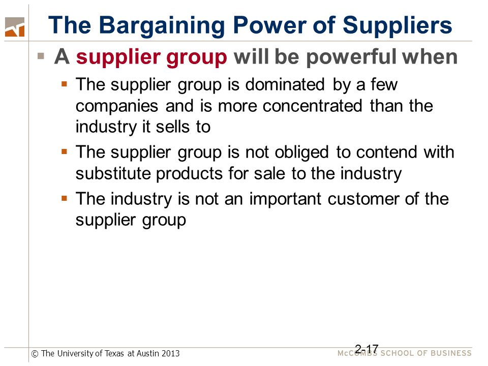 © The University of Texas at Austin 2013 The Bargaining Power of Suppliers  A supplier group will be powerful when  The supplier group is dominated by a few companies and is more concentrated than the industry it sells to  The supplier group is not obliged to contend with substitute products for sale to the industry  The industry is not an important customer of the supplier group 2-17