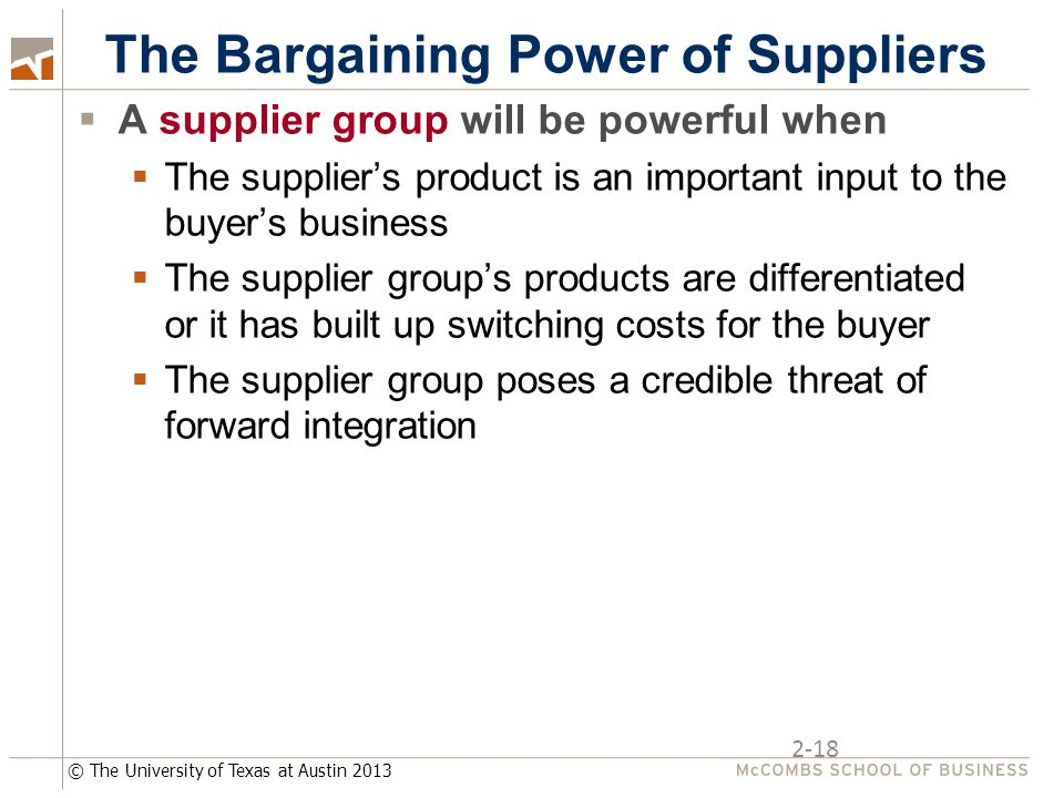 © The University of Texas at Austin 2013 2-18 The Bargaining Power of Suppliers  A supplier group will be powerful when  The supplier's product is an important input to the buyer's business  The supplier group's products are differentiated or it has built up switching costs for the buyer  The supplier group poses a credible threat of forward integration