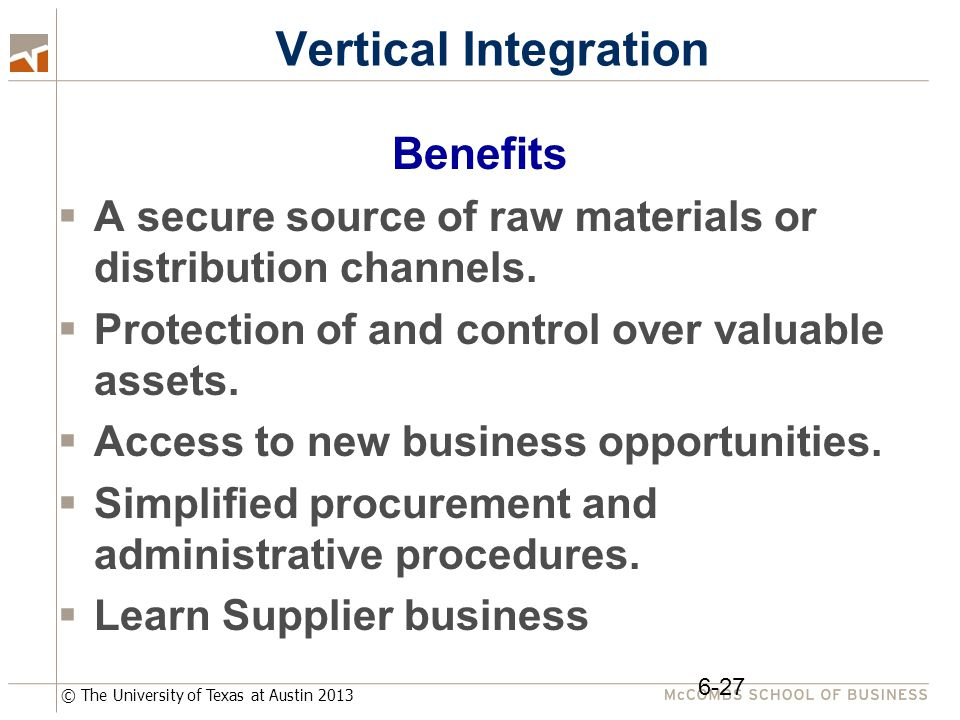 © The University of Texas at Austin 2013 Vertical Integration Benefits  A secure source of raw materials or distribution channels.