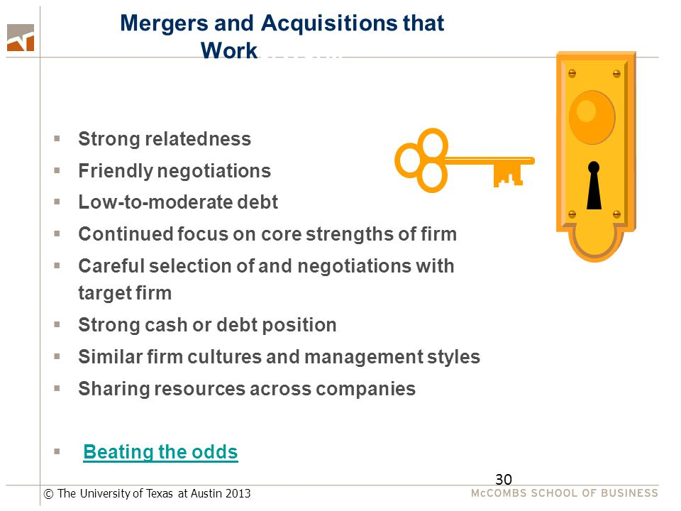 © The University of Texas at Austin 2013 30 MMergers and Acquisitions that WorkerWorM  Strong relatedness  Friendly negotiations  Low-to-moderate debt  Continued focus on core strengths of firm  Careful selection of and negotiations with target firm  Strong cash or debt position  Similar firm cultures and management styles  Sharing resources across companies  Beating the oddsBeating the odds