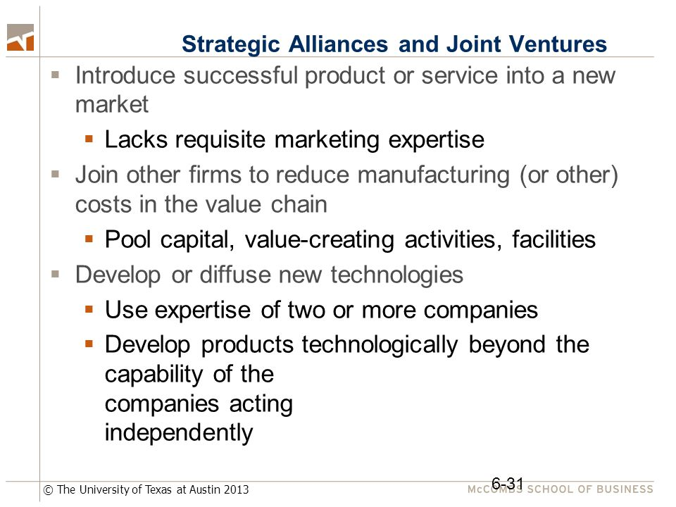 © The University of Texas at Austin 2013 Strategic Alliances and Joint Ventures  Introduce successful product or service into a new market  Lacks requisite marketing expertise  Join other firms to reduce manufacturing (or other) costs in the value chain  Pool capital, value-creating activities, facilities  Develop or diffuse new technologies  Use expertise of two or more companies  Develop products technologically beyond the capability of the companies acting independently 6-31