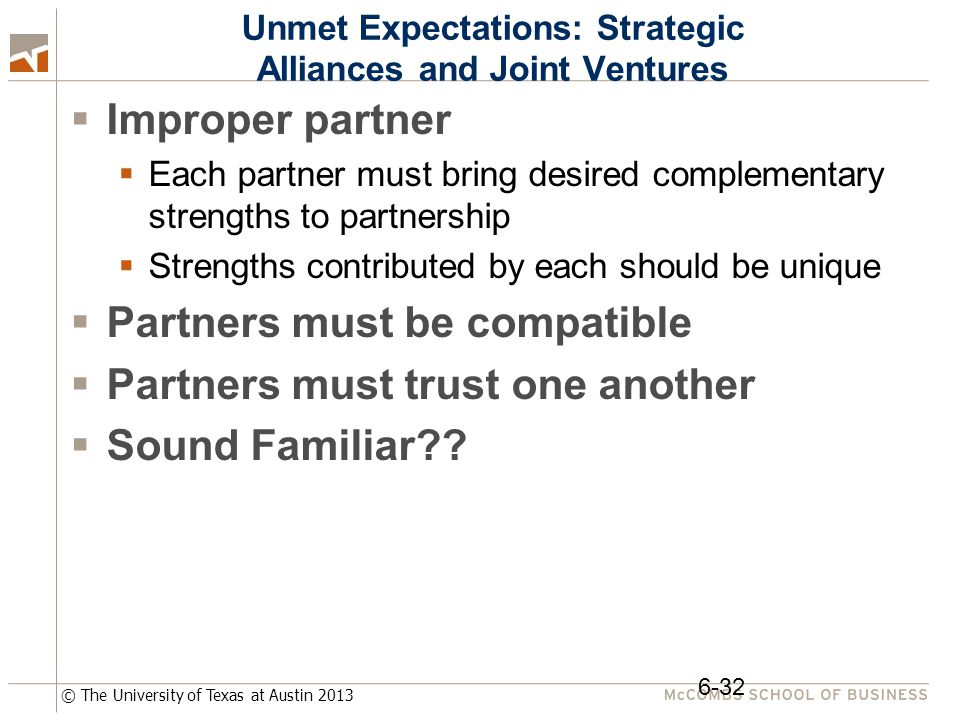 © The University of Texas at Austin 2013 Unmet Expectations: Strategic Alliances and Joint Ventures  Improper partner  Each partner must bring desired complementary strengths to partnership  Strengths contributed by each should be unique  Partners must be compatible  Partners must trust one another  Sound Familiar .