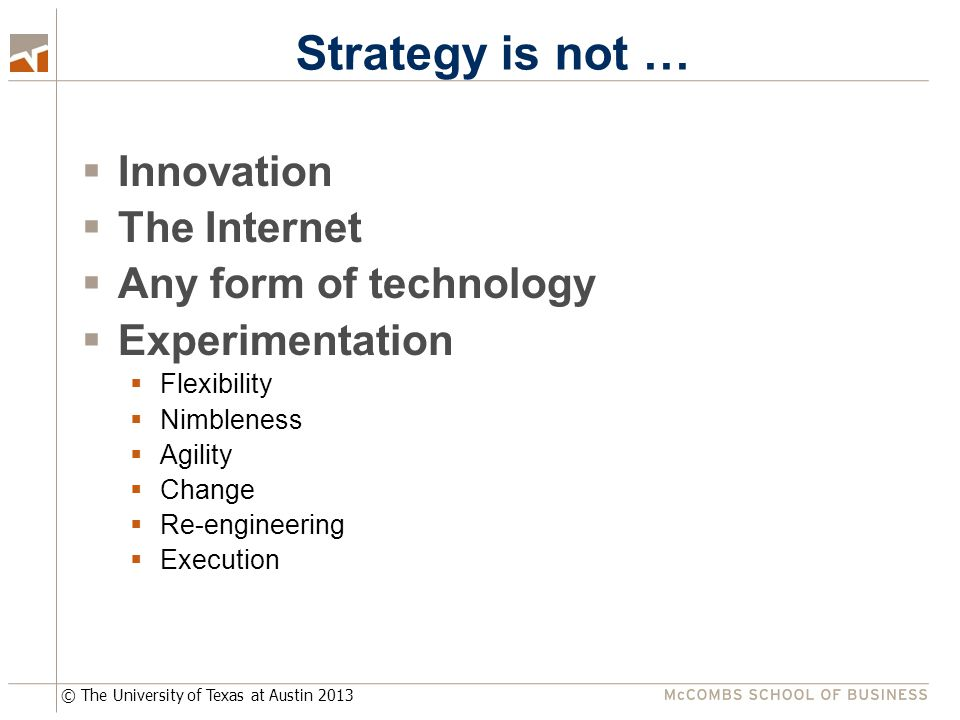 © The University of Texas at Austin 2013 Strategy is not …  Innovation  The Internet  Any form of technology  Experimentation  Flexibility  Nimbleness  Agility  Change  Re-engineering  Execution