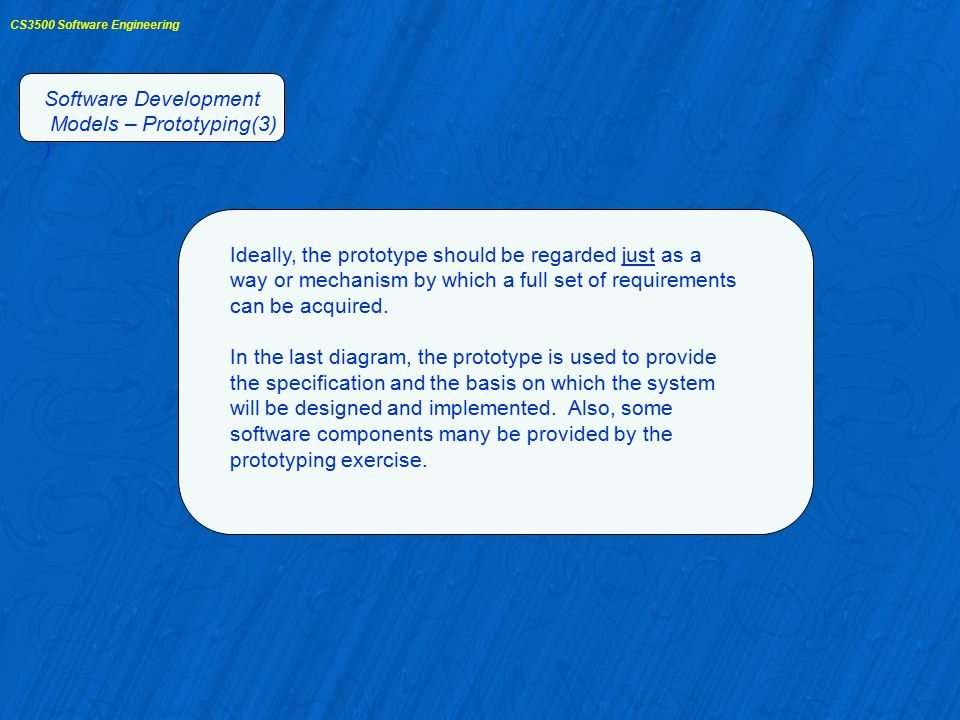 CS3500 Software Engineering Software Development Models – Prototyping(3) ) Ideally, the prototype should be regarded just as a way or mechanism by which a full set of requirements can be acquired.
