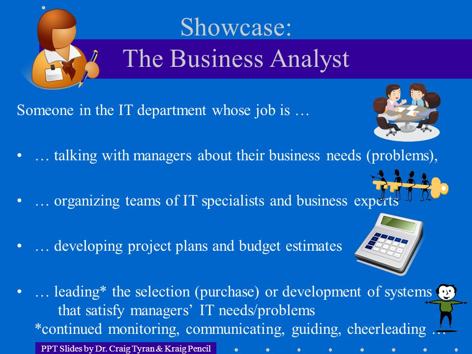 PPT Slides by Dr. Craig Tyran & Kraig Pencil Showcase: The Business Analyst Someone in the IT department whose job is … … talking with managers about