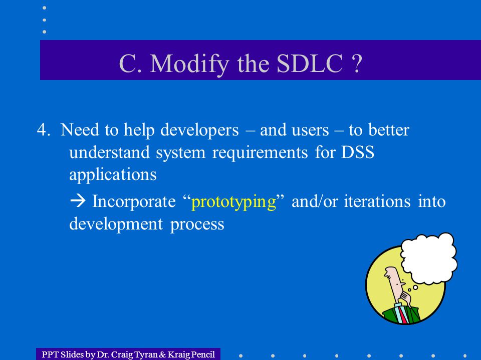 PPT Slides by Dr. Craig Tyran & Kraig Pencil C. Modify the SDLC ? 4. Need to help developers – and users – to better understand system requirements fo