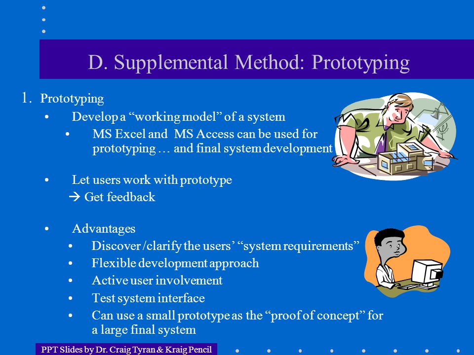 "PPT Slides by Dr. Craig Tyran & Kraig Pencil D. Supplemental Method: Prototyping 1. Prototyping Develop a ""working model"" of a system MS Excel and MS"